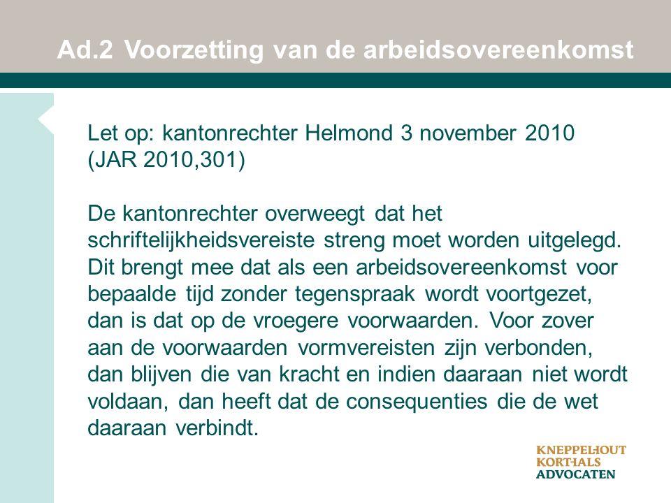 Ad.2Voorzetting van de arbeidsovereenkomst Let op: kantonrechter Helmond 3 november 2010 (JAR 2010,301) De kantonrechter overweegt dat het schriftelijkheidsvereiste streng moet worden uitgelegd.