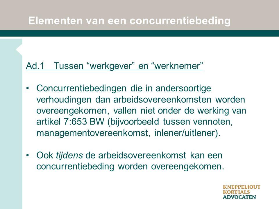 Elementen van een concurrentiebeding Ad.1Tussen werkgever en werknemer Concurrentiebedingen die in andersoortige verhoudingen dan arbeidsovereenkomsten worden overeengekomen, vallen niet onder de werking van artikel 7:653 BW (bijvoorbeeld tussen vennoten, managementovereenkomst, inlener/uitlener).
