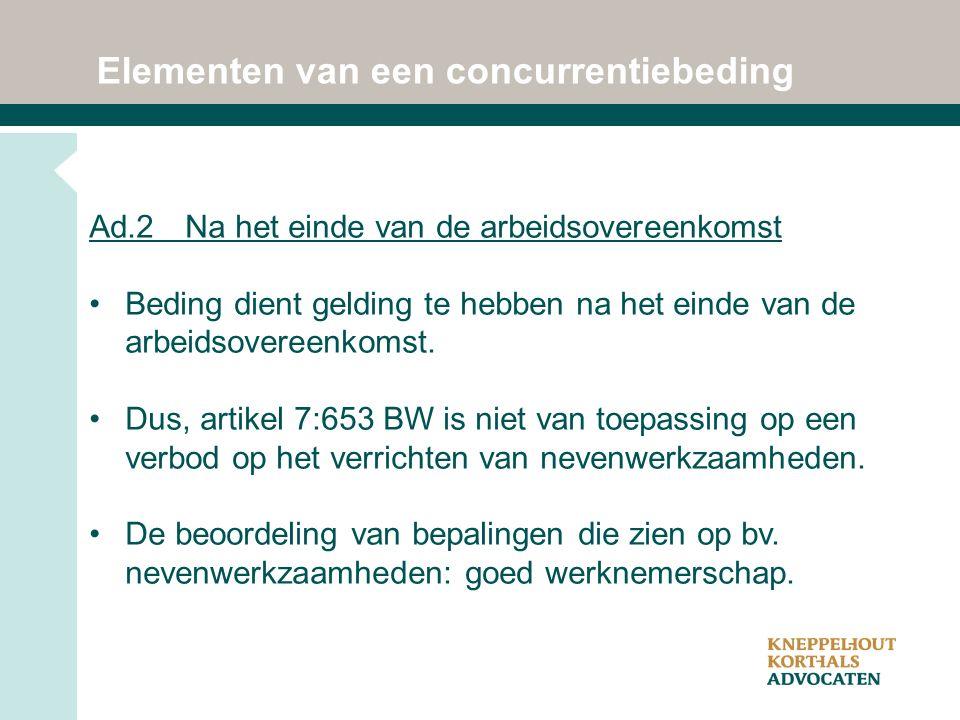 Elementen van een concurrentiebeding Ad.2 Na het einde van de arbeidsovereenkomst Beding dient gelding te hebben na het einde van de arbeidsovereenkomst.