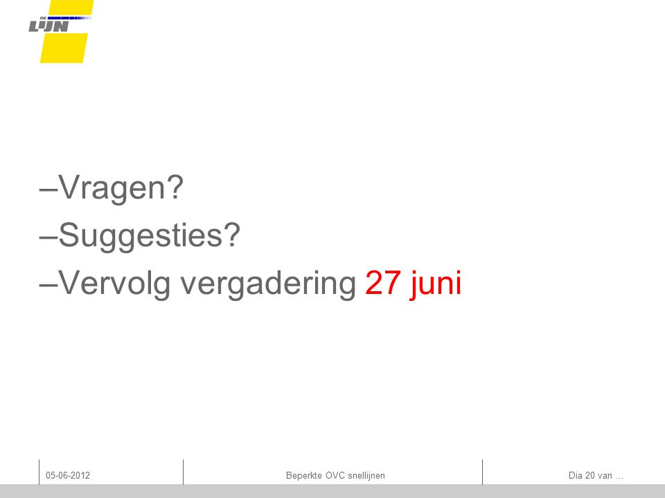 –Vragen? –Suggesties? –Vervolg vergadering 27 juni 05-06-2012Beperkte OVC snellijnen Dia 20 van …