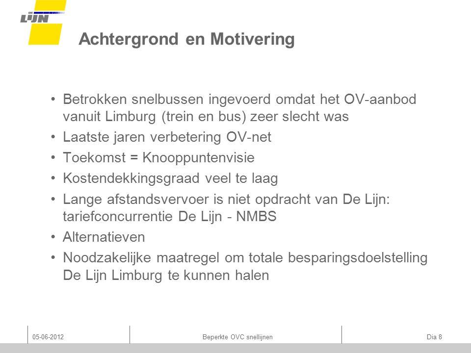 Achtergrond en Motivering Betrokken snelbussen ingevoerd omdat het OV-aanbod vanuit Limburg (trein en bus) zeer slecht was Laatste jaren verbetering OV-net Toekomst = Knooppuntenvisie Kostendekkingsgraad veel te laag Lange afstandsvervoer is niet opdracht van De Lijn: tariefconcurrentie De Lijn - NMBS Alternatieven Noodzakelijke maatregel om totale besparingsdoelstelling De Lijn Limburg te kunnen halen 05-06-2012Beperkte OVC snellijnen Dia 8