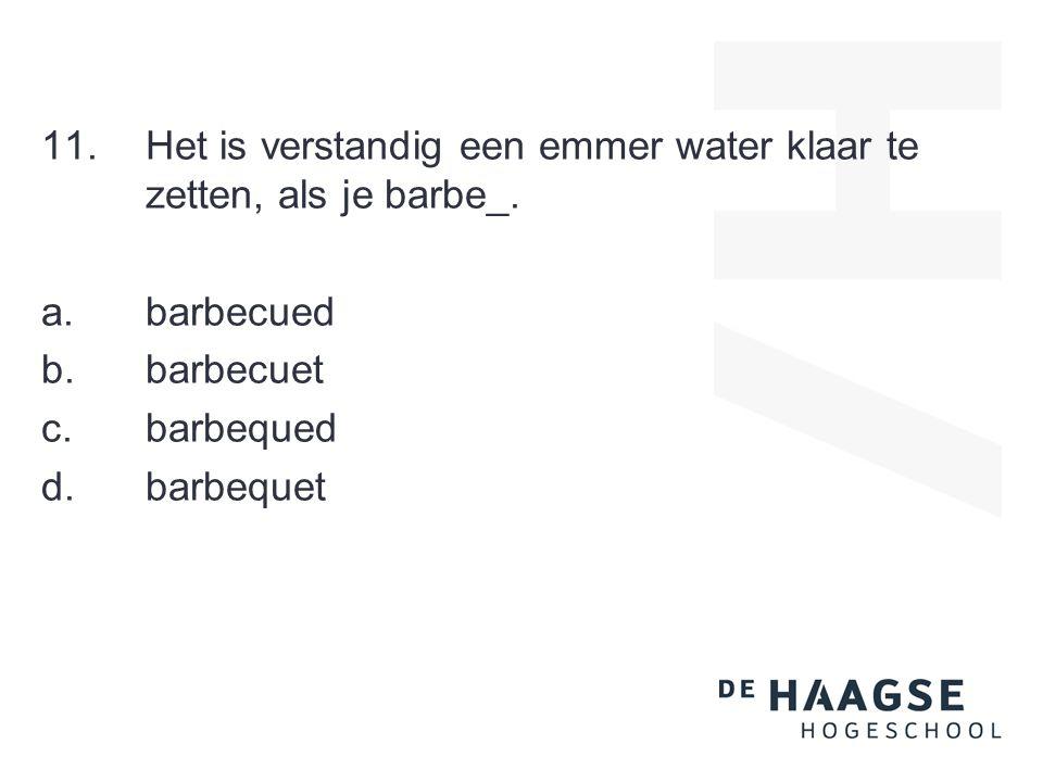11.Het is verstandig een emmer water klaar te zetten, als je barbe_.