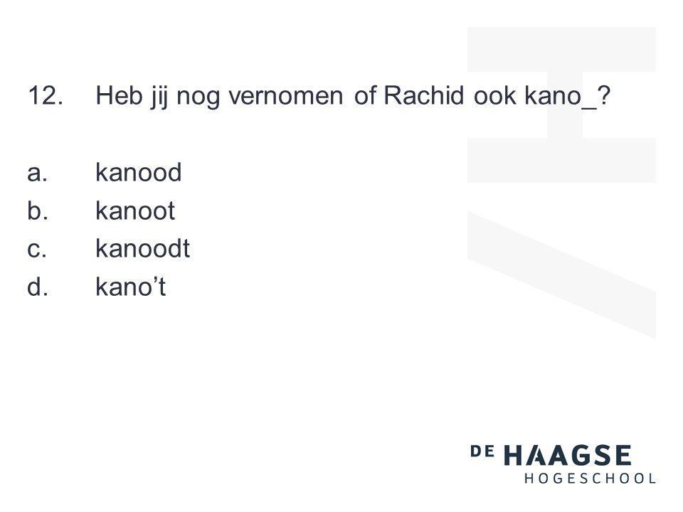 12.Heb jij nog vernomen of Rachid ook kano_ a.kanood b.kanoot c.kanoodt d.kano't