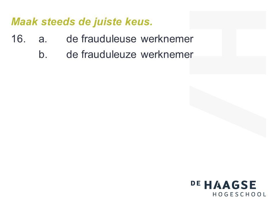 Maak steeds de juiste keus. 16. a.de frauduleuse werknemer b.de frauduleuze werknemer