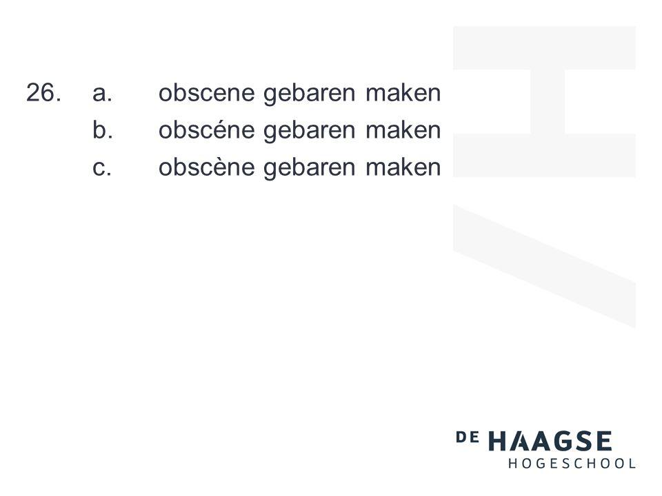 26.a.obscene gebaren maken b.obscéne gebaren maken c.obscène gebaren maken