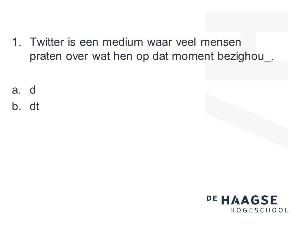 1.Twitter is een medium waar veel mensen praten over wat hen op dat moment bezighou_. a.d b.dt