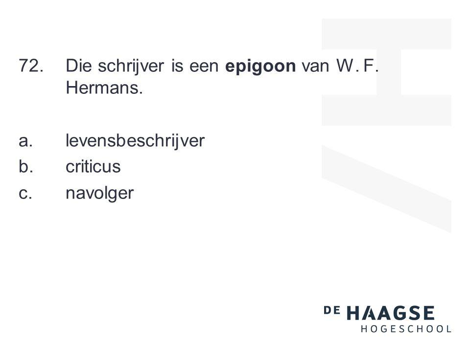 72.Die schrijver is een epigoon van W. F. Hermans. a. levensbeschrijver b. criticus c. navolger