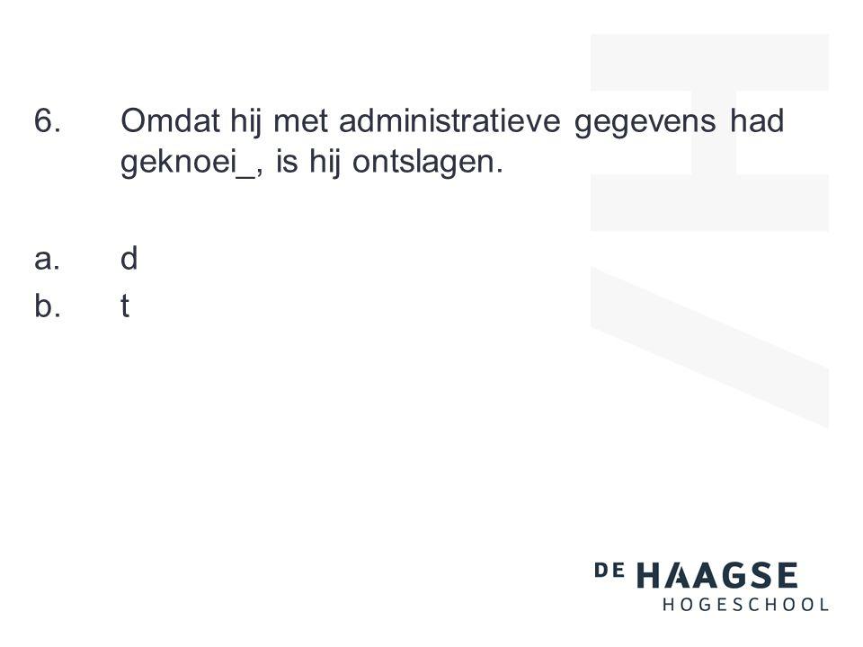 6.Omdat hij met administratieve gegevens had geknoei_, is hij ontslagen. a.d b.t