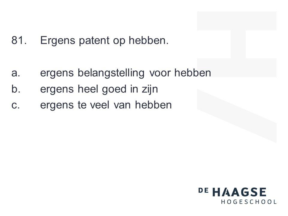 81.Ergens patent op hebben.