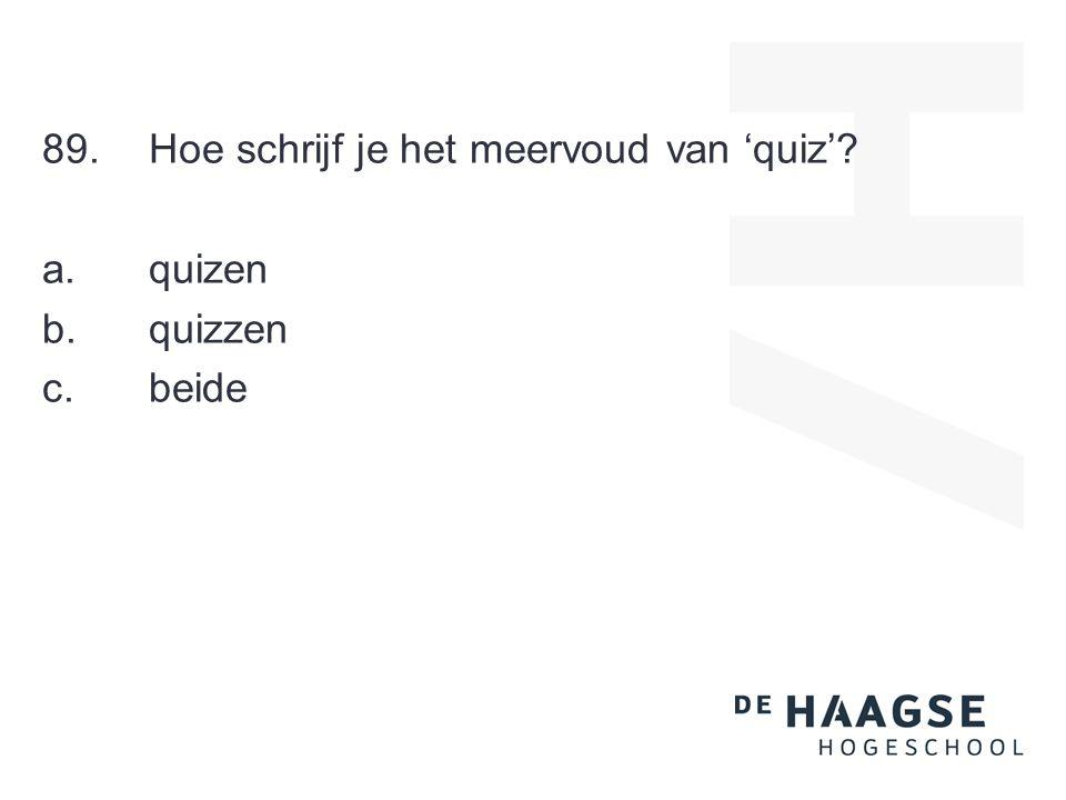 89.Hoe schrijf je het meervoud van 'quiz' a. quizen b. quizzen c. beide