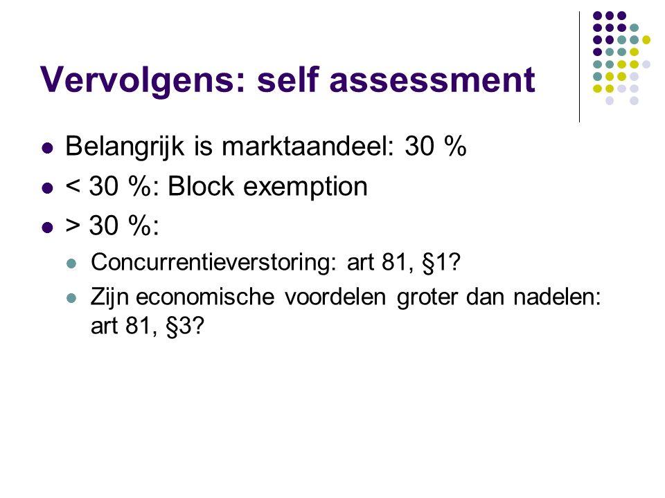 Vervolgens: self assessment Belangrijk is marktaandeel: 30 % < 30 %: Block exemption > 30 %: Concurrentieverstoring: art 81, §1? Zijn economische voor