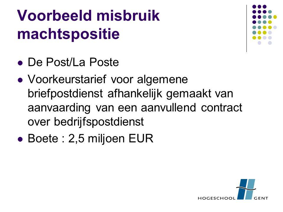 Voorbeeld misbruik machtspositie De Post/La Poste Voorkeurstarief voor algemene briefpostdienst afhankelijk gemaakt van aanvaarding van een aanvullend contract over bedrijfspostdienst Boete : 2,5 miljoen EUR