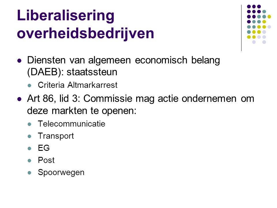 Liberalisering overheidsbedrijven Diensten van algemeen economisch belang (DAEB): staatssteun Criteria Altmarkarrest Art 86, lid 3: Commissie mag actie ondernemen om deze markten te openen: Telecommunicatie Transport EG Post Spoorwegen