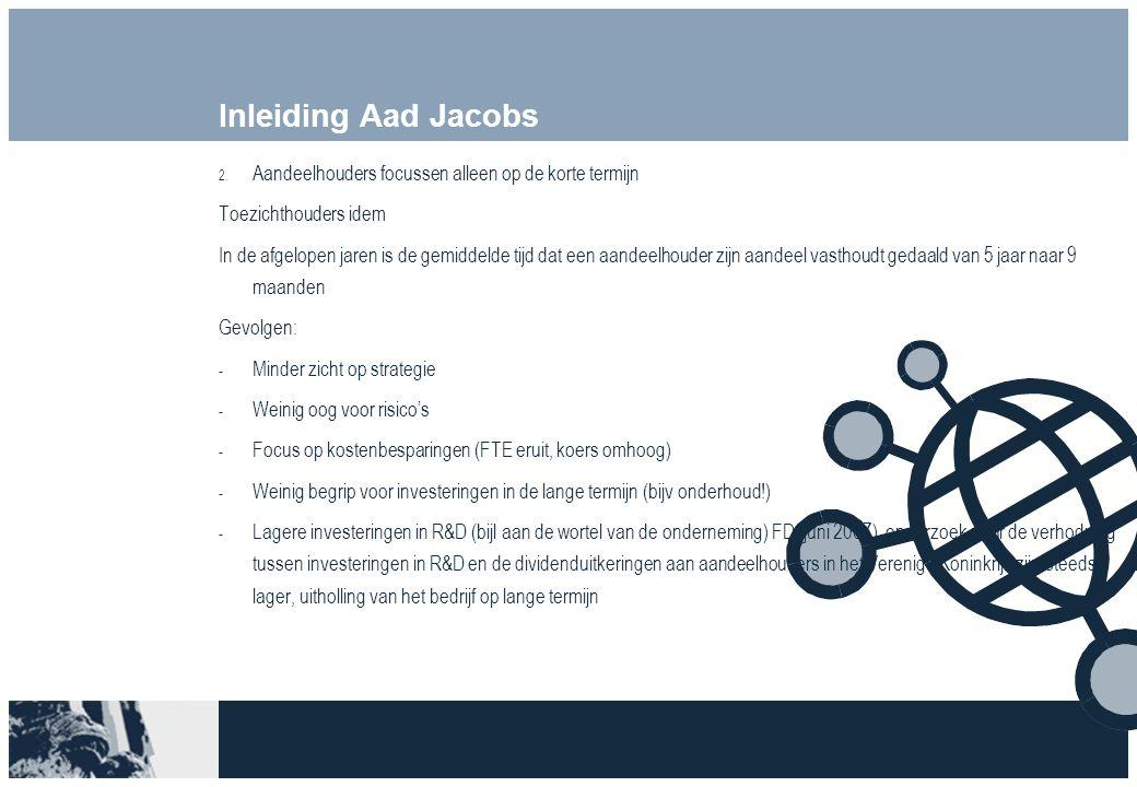 Inleiding Aad Jacobs 2. Aandeelhouders focussen alleen op de korte termijn Toezichthouders idem In de afgelopen jaren is de gemiddelde tijd dat een aa