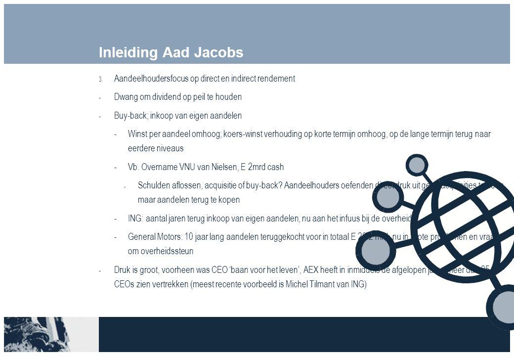 Inleiding Aad Jacobs 3. Aandeelhoudersfocus op direct en indirect rendement  Dwang om dividend op peil te houden  Buy-back; inkoop van eigen aandele