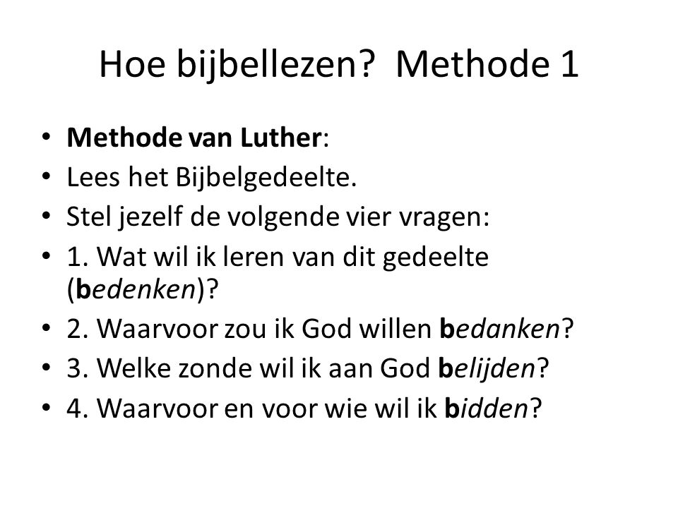 Hoe bijbellezen? Methode 1 Methode van Luther: Lees het Bijbelgedeelte. Stel jezelf de volgende vier vragen: 1. Wat wil ik leren van dit gedeelte (bed
