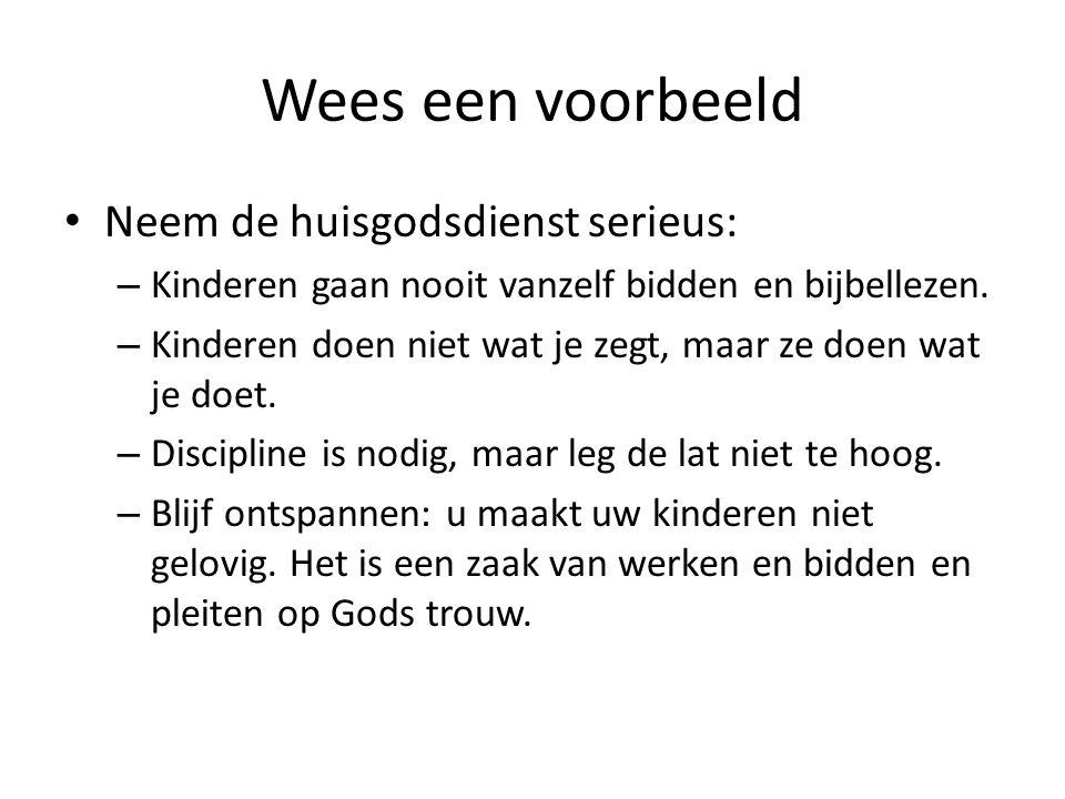 Wees een voorbeeld Neem de huisgodsdienst serieus: – Kinderen gaan nooit vanzelf bidden en bijbellezen. – Kinderen doen niet wat je zegt, maar ze doen