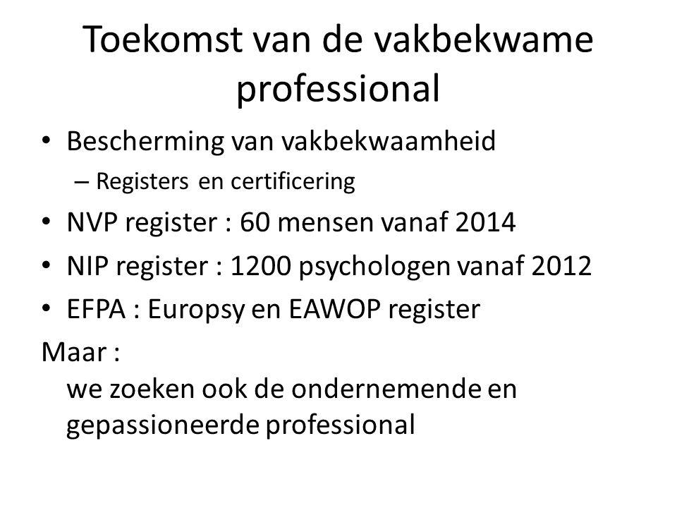 Toekomst van de vakbekwame professional Bescherming van vakbekwaamheid – Registers en certificering NVP register : 60 mensen vanaf 2014 NIP register : 1200 psychologen vanaf 2012 EFPA : Europsy en EAWOP register Maar : we zoeken ook de ondernemende en gepassioneerde professional