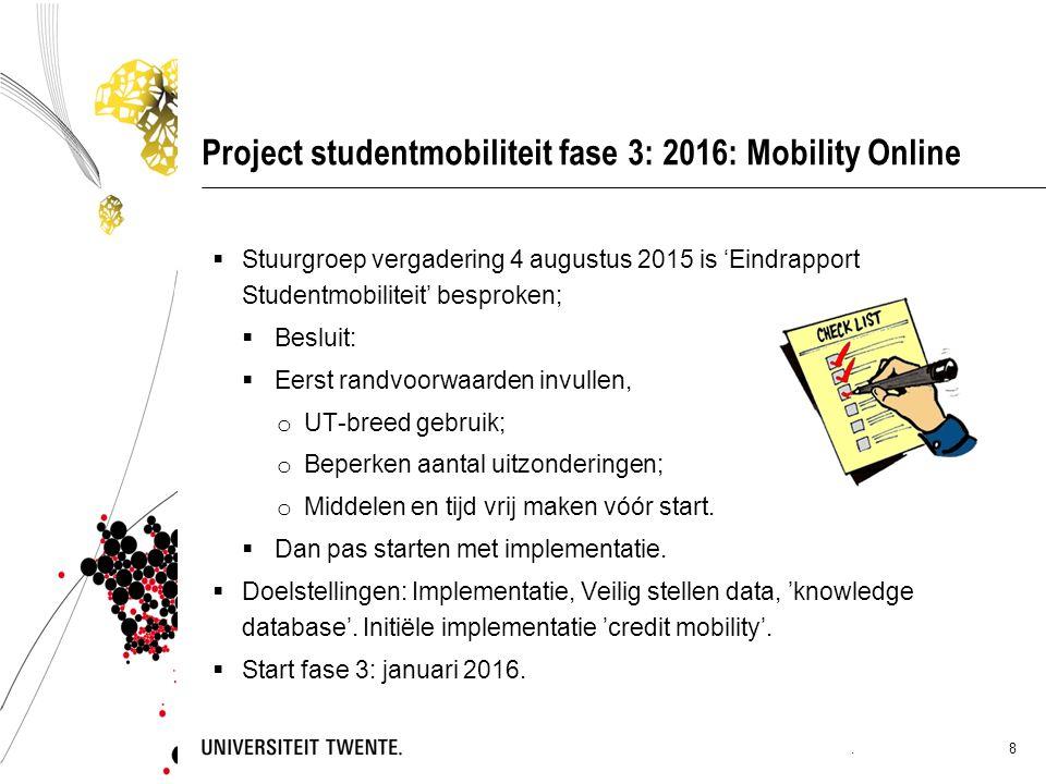 Project studentmobiliteit fase 3: 2016: Mobility Online  Stuurgroep vergadering 4 augustus 2015 is 'Eindrapport Studentmobiliteit' besproken;  Besluit:  Eerst randvoorwaarden invullen, o UT-breed gebruik; o Beperken aantal uitzonderingen; o Middelen en tijd vrij maken vóór start.