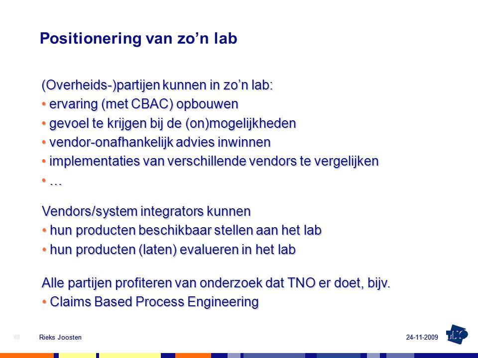 24-11-2009Rieks Joosten18 Positionering van zo'n lab 24-11-2009Rieks Joosten18 (Overheids-)partijen kunnen in zo'n lab: ervaring (met CBAC) opbouwen ervaring (met CBAC) opbouwen gevoel te krijgen bij de (on)mogelijkheden gevoel te krijgen bij de (on)mogelijkheden vendor-onafhankelijk advies inwinnen vendor-onafhankelijk advies inwinnen implementaties van verschillende vendors te vergelijken implementaties van verschillende vendors te vergelijken … … Vendors/system integrators kunnen hun producten beschikbaar stellen aan het lab hun producten beschikbaar stellen aan het lab hun producten (laten) evalueren in het lab hun producten (laten) evalueren in het lab Alle partijen profiteren van onderzoek dat TNO er doet, bijv.