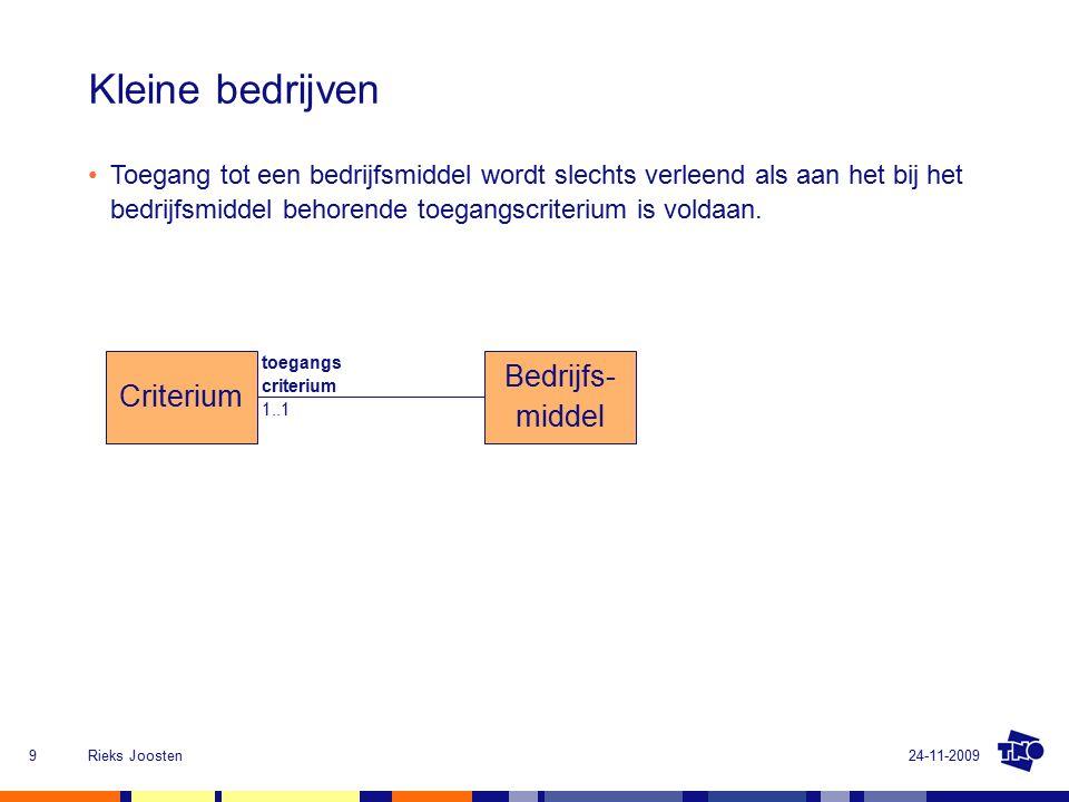 24-11-2009Rieks Joosten9 Kleine bedrijven Bedrijfs- middel Criterium toegangs criterium 1..1 Toegang tot een bedrijfsmiddel wordt slechts verleend als aan het bij het bedrijfsmiddel behorende toegangscriterium is voldaan.