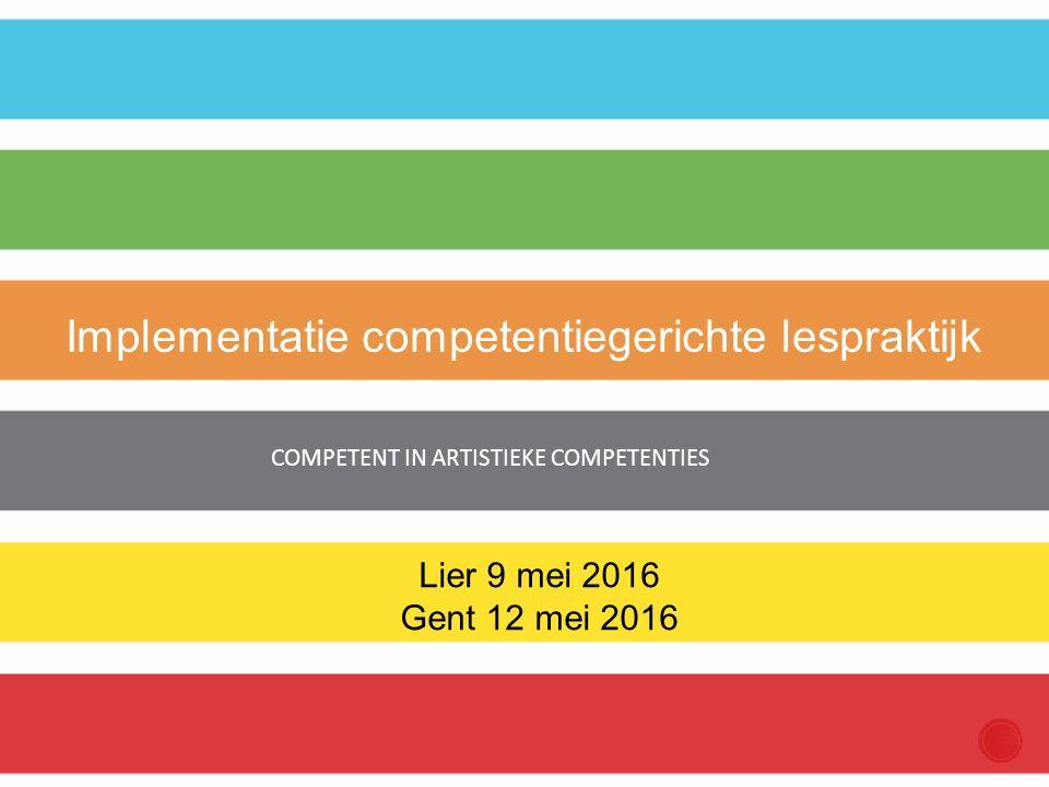 COMPETENT IN ARTISTIEKE COMPETENTIES Implementatie competentiegerichte lespraktijk Lier 9 mei 2016 Gent 12 mei 2016