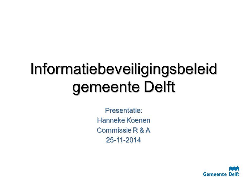 Informatiebeveiligingsbeleid gemeente Delft Presentatie: Hanneke Koenen Commissie R & A 25-11-2014
