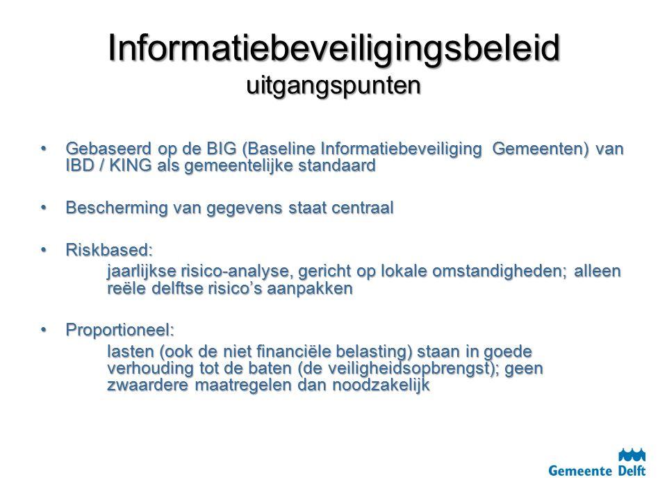 Informatiebeveiligingsbeleid uitgangspunten Gebaseerd op de BIG (Baseline Informatiebeveiliging Gemeenten) van IBD / KING als gemeentelijke standaardGebaseerd op de BIG (Baseline Informatiebeveiliging Gemeenten) van IBD / KING als gemeentelijke standaard Bescherming van gegevens staat centraalBescherming van gegevens staat centraal Riskbased:Riskbased: jaarlijkse risico-analyse, gericht op lokale omstandigheden; alleen reële delftse risico's aanpakken Proportioneel:Proportioneel: lasten (ook de niet financiële belasting) staan in goede verhouding tot de baten (de veiligheidsopbrengst); geen zwaardere maatregelen dan noodzakelijk