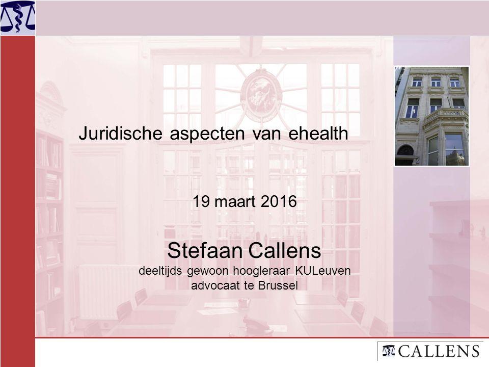 Juridische aspecten van ehealth 19 maart 2016 Stefaan Callens deeltijds gewoon hoogleraar KULeuven advocaat te Brussel