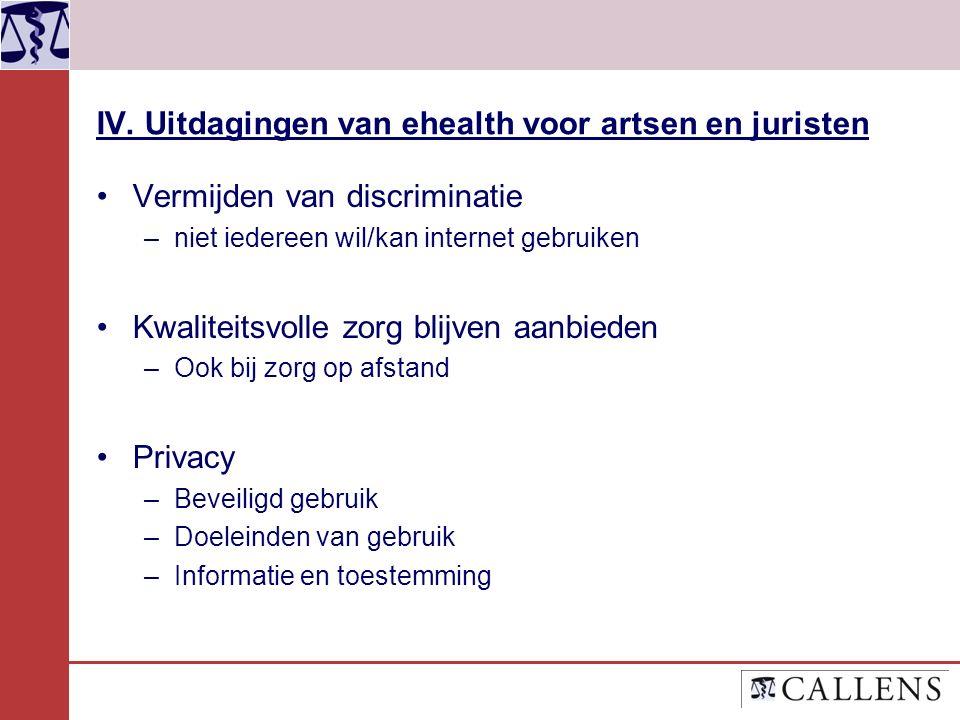 IV. Uitdagingen van ehealth voor artsen en juristen Vermijden van discriminatie –niet iedereen wil/kan internet gebruiken Kwaliteitsvolle zorg blijven