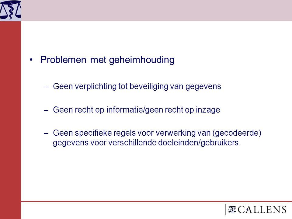 Problemen met geheimhouding –Geen verplichting tot beveiliging van gegevens –Geen recht op informatie/geen recht op inzage –Geen specifieke regels voor verwerking van (gecodeerde) gegevens voor verschillende doeleinden/gebruikers.