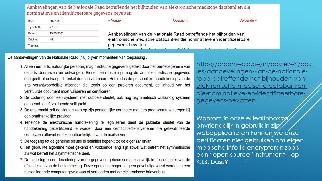 https://ordomedic.be/nl/adviezen/adv ies/aanbevelingen-van-de-nationale- raad-betreffende-het-bijhouden-van- elektronische-medische-databanken- die-nominatieve-en-identificeerbare- gegevens-bevatten Waarom in onze eHealthbox zo onvriendelijk in gebruik in zijn webapplicatie en kunnen we onze certificaten niet gebruiken om eigen medische info te encrypteren zoals een open source instrument – op K.I.S.-basis