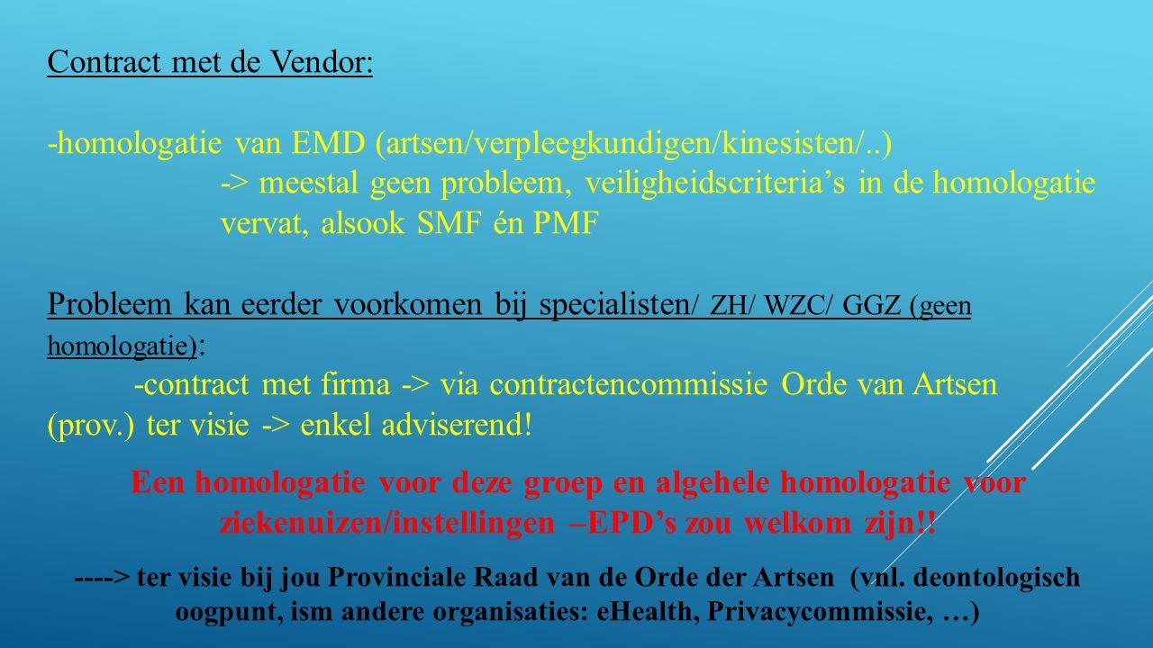 Contract met de Vendor: -homologatie van EMD (artsen/verpleegkundigen/kinesisten/..) -> meestal geen probleem, veiligheidscriteria's in de homologatie vervat, alsook SMF én PMF Probleem kan eerder voorkomen bij specialisten / ZH/ WZC/ GGZ (geen homologatie) : -contract met firma -> via contractencommissie Orde van Artsen (prov.) ter visie -> enkel adviserend.