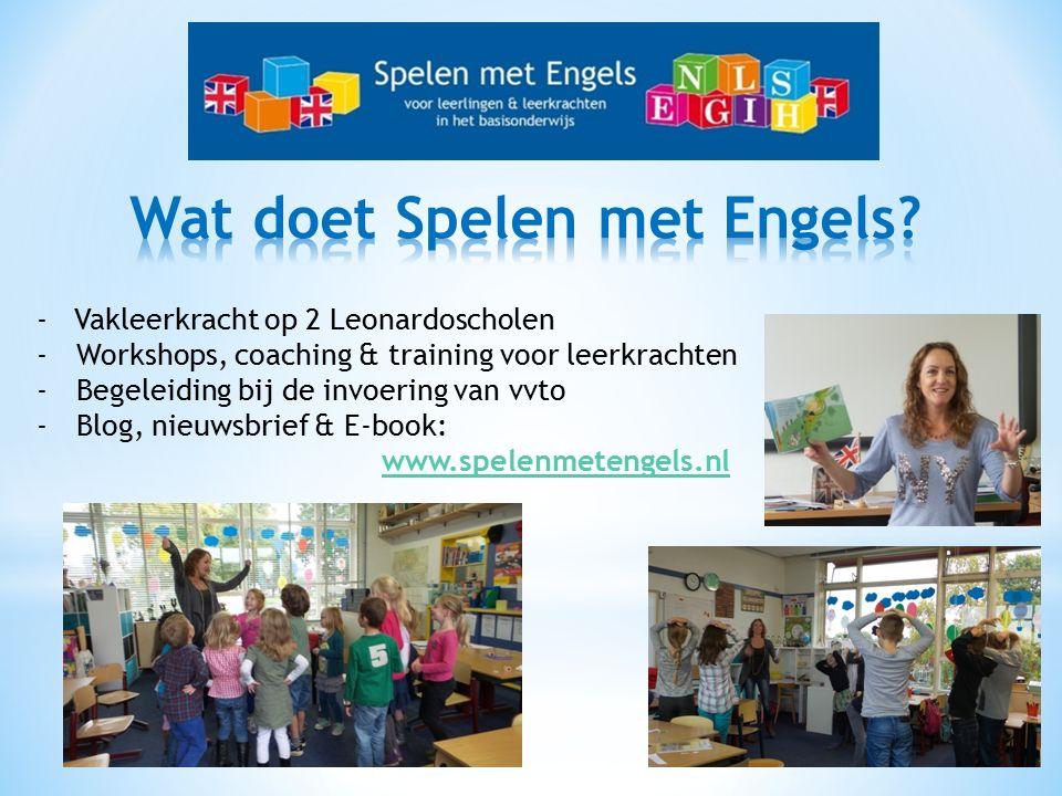 - Vakleerkracht op 2 Leonardoscholen -Workshops, coaching & training voor leerkrachten -Begeleiding bij de invoering van vvto -Blog, nieuwsbrief & E-book: www.spelenmetengels.nl