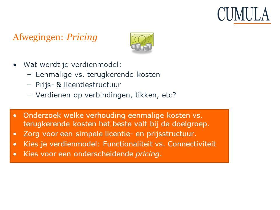 Afwegingen: Pricing Wat wordt je verdienmodel: –Eenmalige vs. terugkerende kosten –Prijs- & licentiestructuur –Verdienen op verbindingen, tikken, etc?