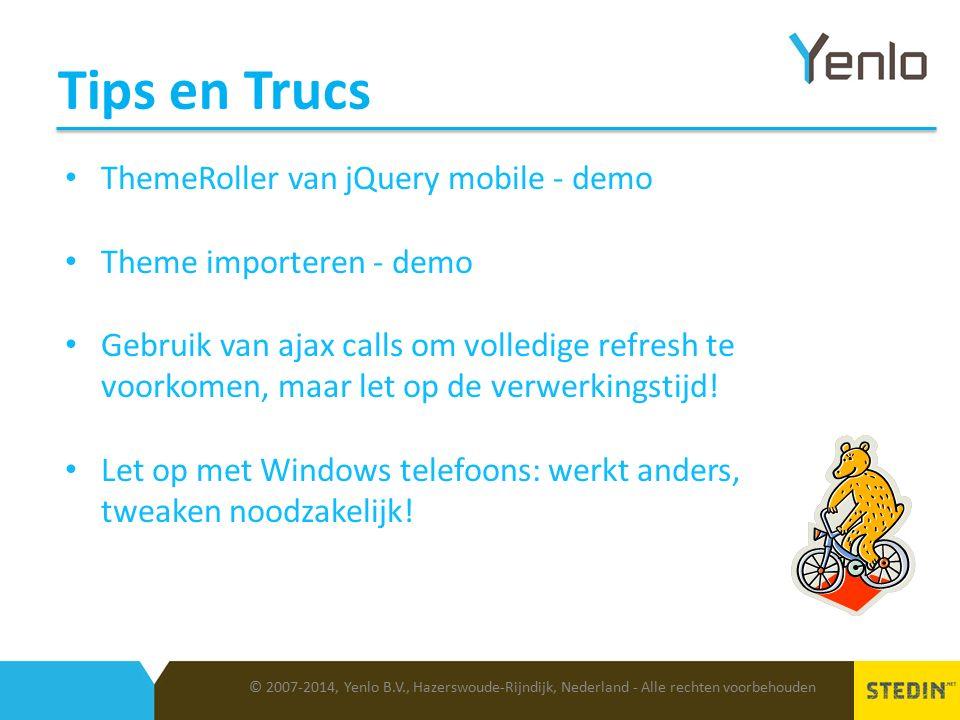 Tips en Trucs © 2007-2014, Yenlo B.V., Hazerswoude-Rijndijk, Nederland - Alle rechten voorbehouden ThemeRoller van jQuery mobile - demo Theme importeren - demo Gebruik van ajax calls om volledige refresh te voorkomen, maar let op de verwerkingstijd.