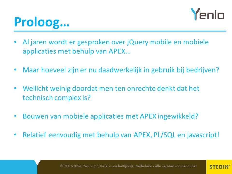 Proloog… © 2007-2014, Yenlo B.V., Hazerswoude-Rijndijk, Nederland - Alle rechten voorbehouden Al jaren wordt er gesproken over jQuery mobile en mobiele applicaties met behulp van APEX… Maar hoeveel zijn er nu daadwerkelijk in gebruik bij bedrijven.