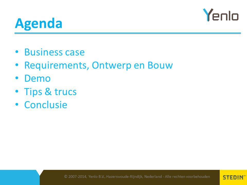 Agenda © 2007-2014, Yenlo B.V., Hazerswoude-Rijndijk, Nederland - Alle rechten voorbehouden Business case Requirements, Ontwerp en Bouw Demo Tips & trucs Conclusie