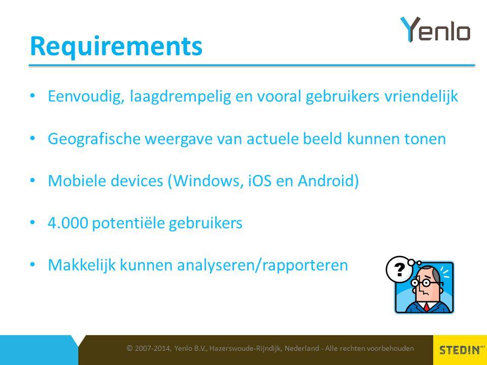 Requirements © 2007-2014, Yenlo B.V., Hazerswoude-Rijndijk, Nederland - Alle rechten voorbehouden Eenvoudig, laagdrempelig en vooral gebruikers vriendelijk Geografische weergave van actuele beeld kunnen tonen Mobiele devices (Windows, iOS en Android) 4.000 potentiële gebruikers Makkelijk kunnen analyseren/rapporteren