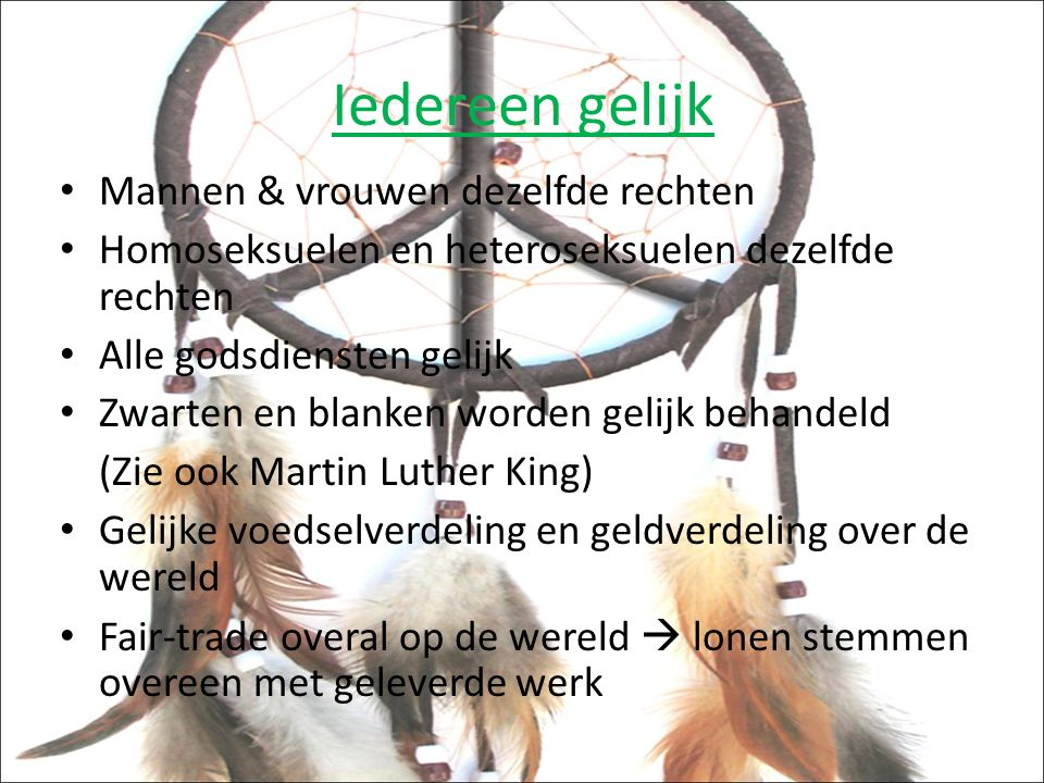 Iedereen gelijk Mannen & vrouwen dezelfde rechten Homoseksuelen en heteroseksuelen dezelfde rechten Alle godsdiensten gelijk Zwarten en blanken worden gelijk behandeld (Zie ook Martin Luther King) Gelijke voedselverdeling en geldverdeling over de wereld Fair-trade overal op de wereld  lonen stemmen overeen met geleverde werk