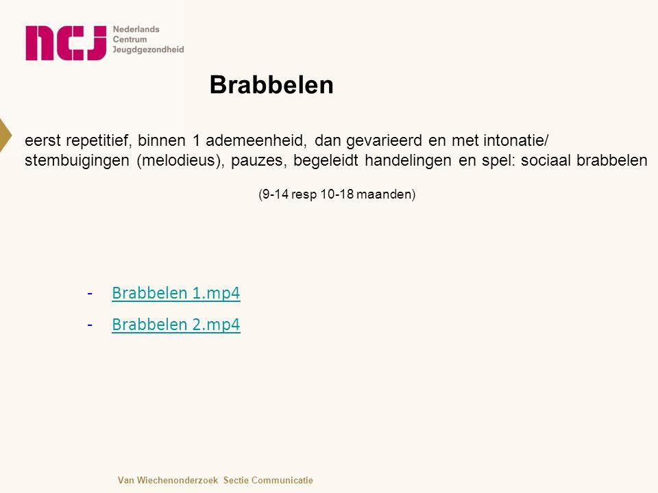 Brabbelen eerst repetitief, binnen 1 ademeenheid, dan gevarieerd en met intonatie/ stembuigingen (melodieus), pauzes, begeleidt handelingen en spel: sociaal brabbelen (9-14 resp 10-18 maanden) -Brabbelen 1.mp4Brabbelen 1.mp4 -Brabbelen 2.mp4Brabbelen 2.mp4 Van Wiechenonderzoek Sectie Communicatie