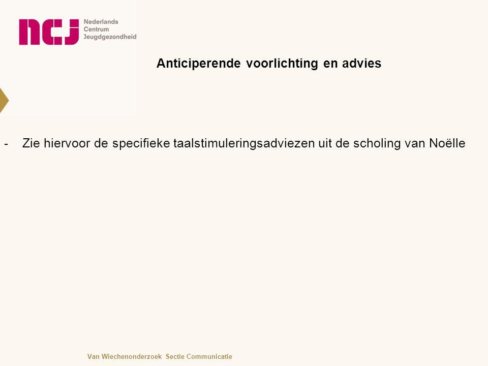 Anticiperende voorlichting en advies -Zie hiervoor de specifieke taalstimuleringsadviezen uit de scholing van Noëlle Van Wiechenonderzoek Sectie Communicatie