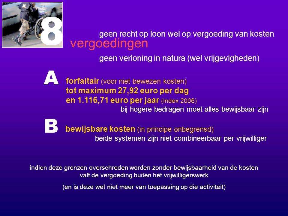 bij hogere bedragen moet alles bewijsbaar zijn 8 vergoedingen geen recht op loon wel op vergoeding van kosten geen verloning in natura (wel vrijgevigheden) forfaitair (voor niet bewezen kosten) tot maximum 27,92 euro per dag en 1.116,71 euro per jaar (index 2006) indien deze grenzen overschreden worden zonder bewijsbaarheid van de kosten valt de vergoeding buiten het vrijwilligerswerk (en is deze wet niet meer van toepassing op die activiteit) bewijsbare kosten (in principe onbegrensd) A B beide systemen zijn niet combineerbaar per vrijwilliger