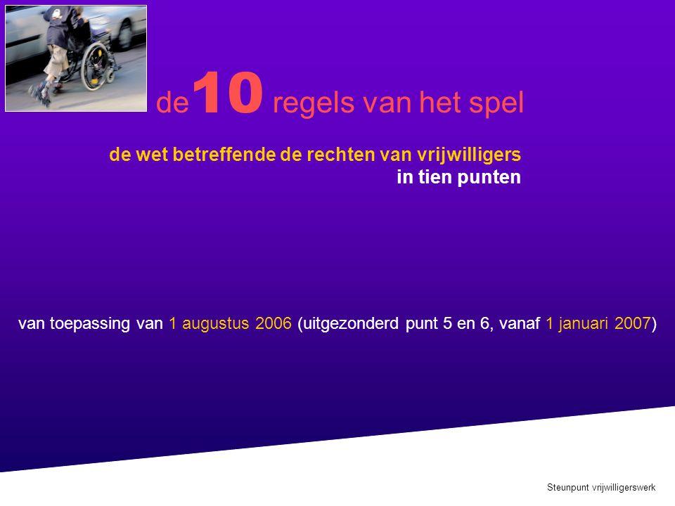 Steunpunt vrijwilligerswerk de wet betreffende de rechten van vrijwilligers in tien punten de 10 regels van het spel van toepassing van 1 augustus 2006 (uitgezonderd punt 5 en 6, vanaf 1 januari 2007)