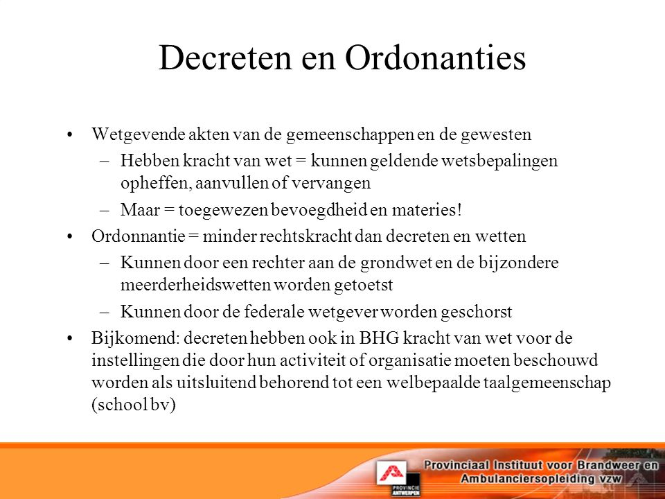 Decreten en Ordonanties Wetgevende akten van de gemeenschappen en de gewesten –Hebben kracht van wet = kunnen geldende wetsbepalingen opheffen, aanvullen of vervangen –Maar = toegewezen bevoegdheid en materies.