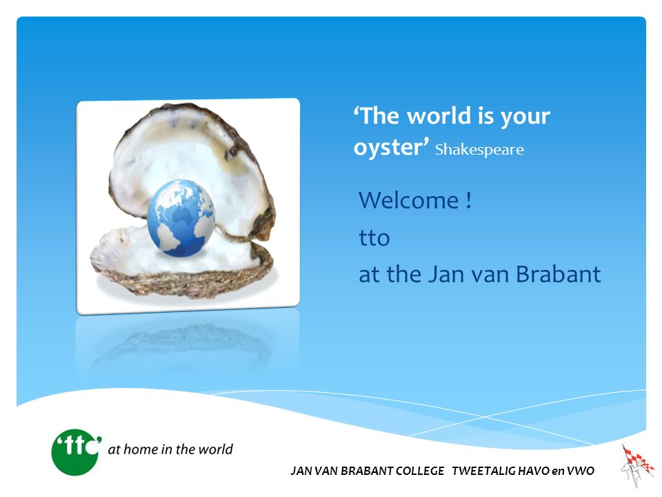 'The world is your oyster' Shakespeare Welcome .