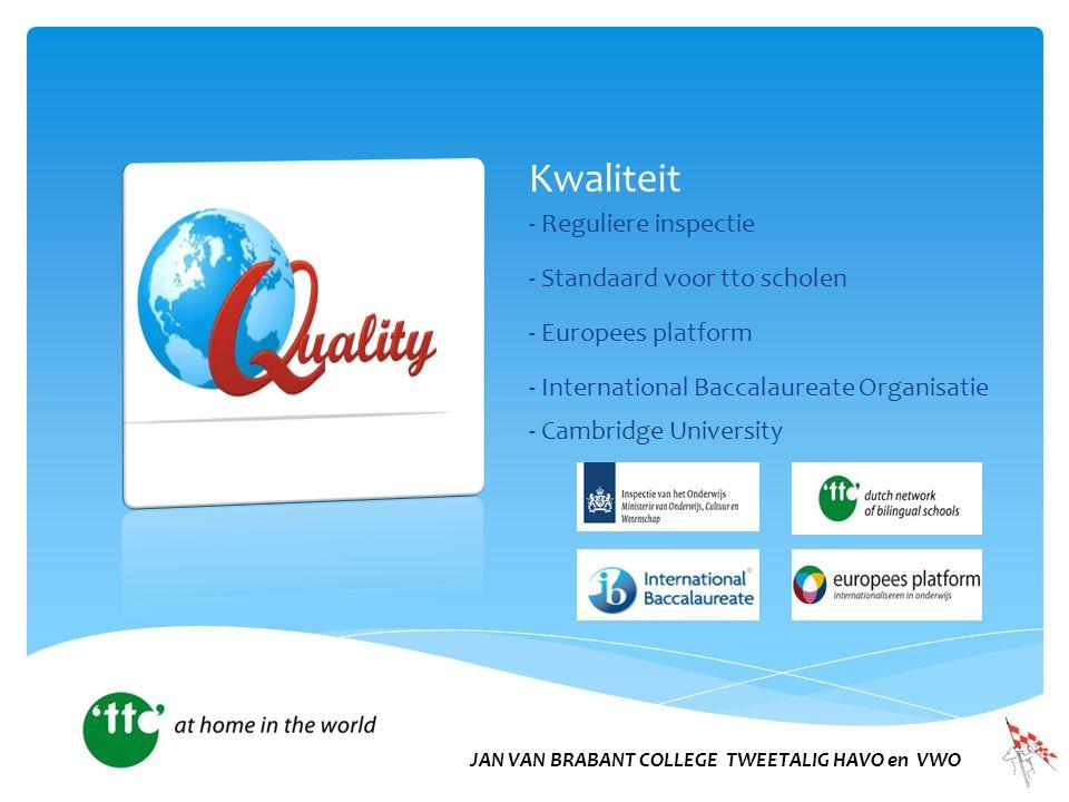 Kwaliteit - Reguliere inspectie - Standaard voor tto scholen - Europees platform - International Baccalaureate Organisatie - Cambridge University JAN VAN BRABANT COLLEGE TWEETALIG HAVO en VWO