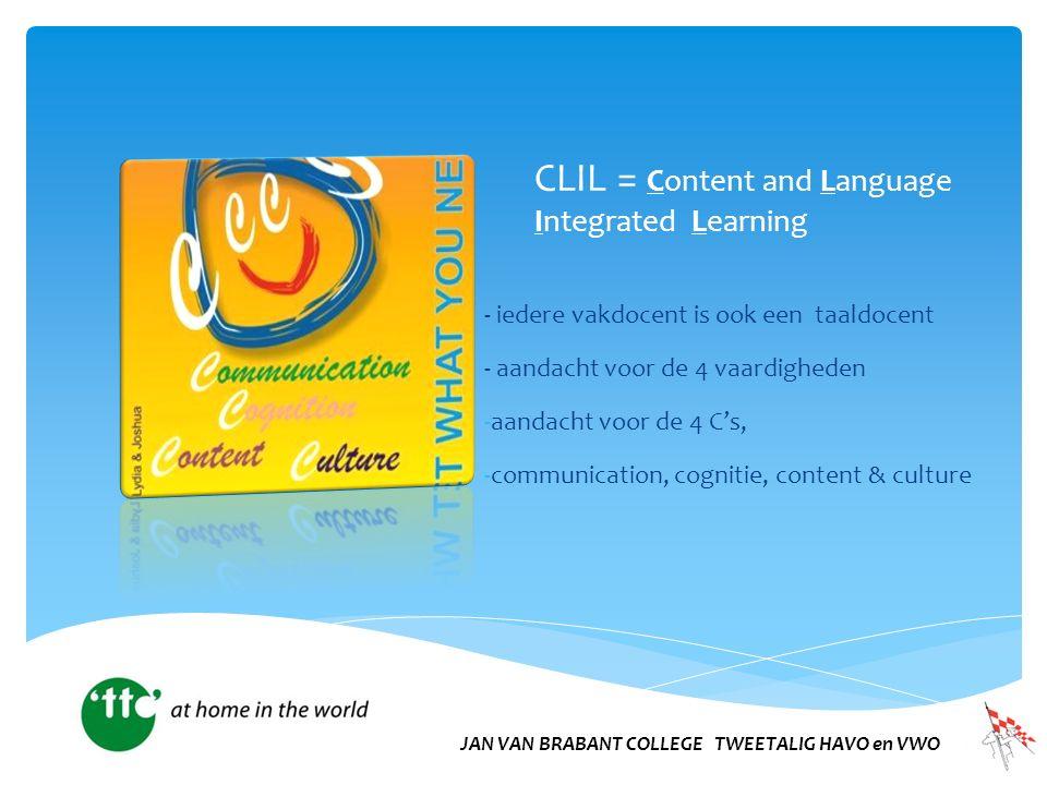 CLIL = Content and Language Integrated Learning - iedere vakdocent is ook een taaldocent - aandacht voor de 4 vaardigheden -aandacht voor de 4 C's, -communication, cognitie, content & culture JAN VAN BRABANT COLLEGE TWEETALIG HAVO en VWO