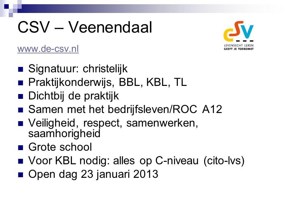 CSV – Veenendaal www.de-csv.nl www.de-csv.nl Signatuur: christelijk Praktijkonderwijs, BBL, KBL, TL Dichtbij de praktijk Samen met het bedrijfsleven/ROC A12 Veiligheid, respect, samenwerken, saamhorigheid Grote school Voor KBL nodig: alles op C-niveau (cito-lvs) Open dag 23 januari 2013