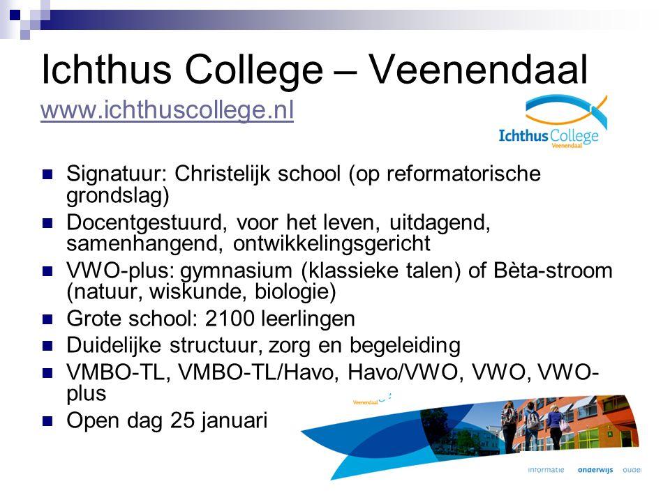 Ichthus College – Veenendaal www.ichthuscollege.nl www.ichthuscollege.nl Signatuur: Christelijk school (op reformatorische grondslag) Docentgestuurd, voor het leven, uitdagend, samenhangend, ontwikkelingsgericht VWO-plus: gymnasium (klassieke talen) of Bèta-stroom (natuur, wiskunde, biologie) Grote school: 2100 leerlingen Duidelijke structuur, zorg en begeleiding VMBO-TL, VMBO-TL/Havo, Havo/VWO, VWO, VWO- plus Open dag 25 januari